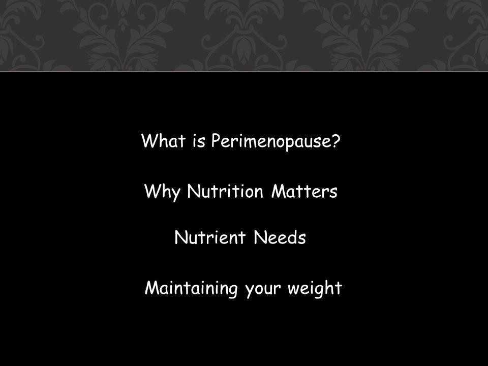 What is Perimenopause Why Nutrition Matters Nutrient Needs Maintaining your weight
