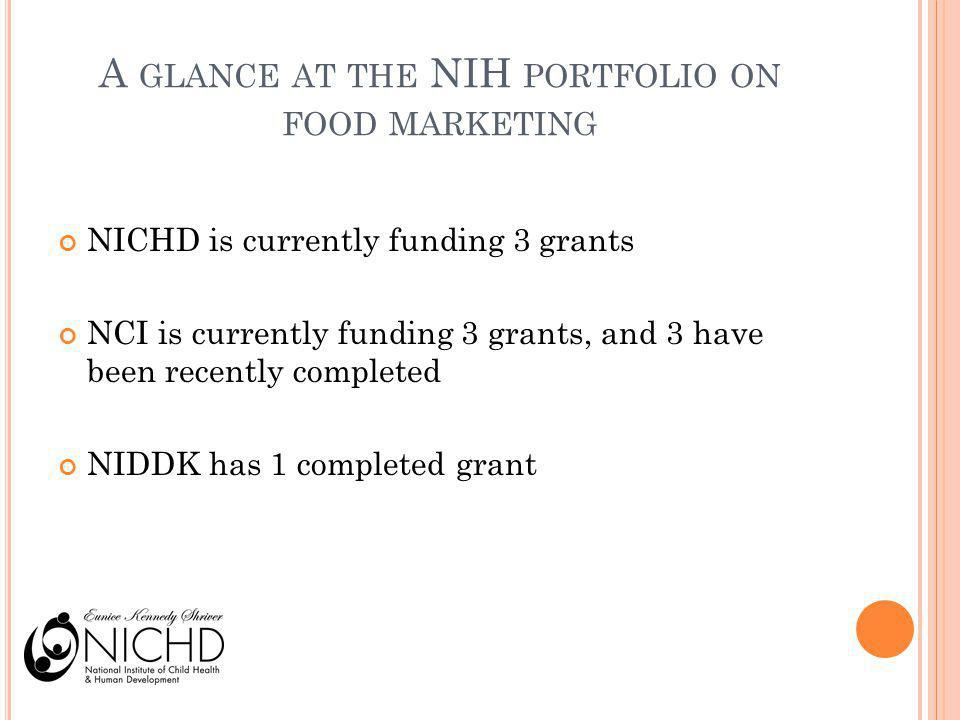 A GLANCE AT THE NIH PORTFOLIO ON FOOD MARKETING NICHD is currently funding 3 grants NCI is currently funding 3 grants, and 3 have been recently comple