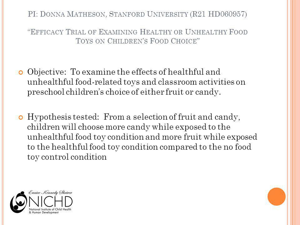 PI: D ONNA M ATHESON, S TANFORD U NIVERSITY (R21 HD060957) E FFICACY T RIAL OF E XAMINING H EALTHY OR U NHEALTHY F OOD T OYS ON C HILDREN S F OOD C HOICE Objective: To examine the effects of healthful and unhealthful food-related toys and classroom activities on preschool childrens choice of either fruit or candy.