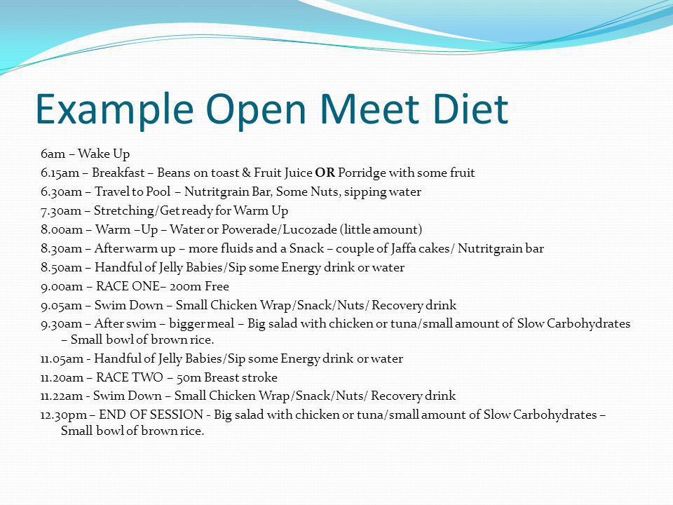 Example Open Meet Diet 6am – Wake Up 6.15am – Breakfast – Beans on toast & Fruit Juice OR Porridge with some fruit 6.30am – Travel to Pool – Nutritgra