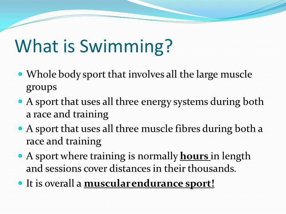 What is Swimming? Whole body sport that involves all the large muscle groups A sport that uses all three energy systems during both a race and trainin
