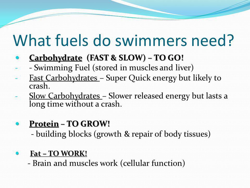 What fuels do swimmers need? Carbohydrate (FAST & SLOW) – TO GO! Carbohydrate (FAST & SLOW) – TO GO! - - Swimming Fuel (stored in muscles and liver) -