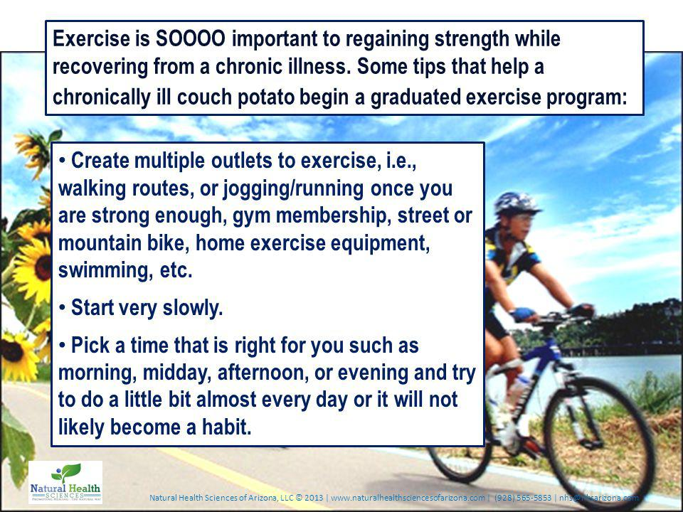 Natural Health Sciences of Arizona, LLC © 2013 | www.naturalhealthsciencesofarizona.com | (928) 565-5853 | nhs@nhsarizona.com Exercise is SOOOO important to regaining strength while recovering from a chronic illness.