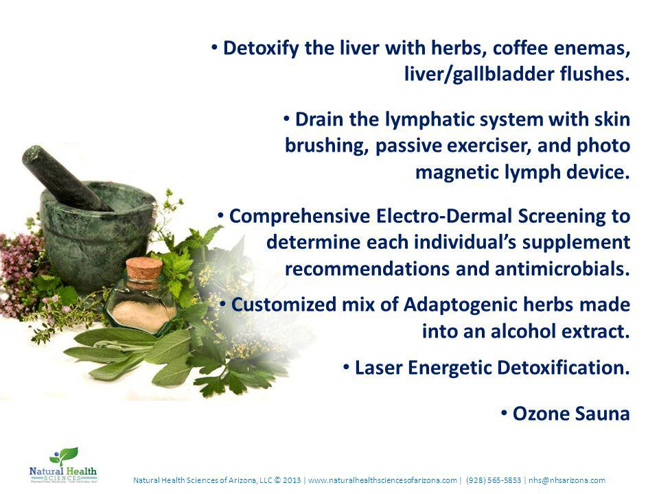 Natural Health Sciences of Arizona, LLC © 2013 | www.naturalhealthsciencesofarizona.com | (928) 565-5853 | nhs@nhsarizona.com Detoxify the liver with herbs, coffee enemas, liver/gallbladder flushes.