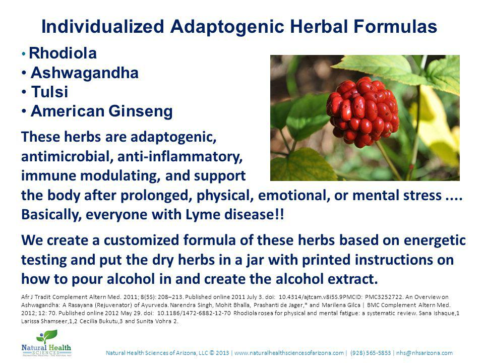 Natural Health Sciences of Arizona, LLC © 2013 | www.naturalhealthsciencesofarizona.com | (928) 565-5853 | nhs@nhsarizona.com Individualized Adaptogenic Herbal Formulas Rhodiola Ashwagandha Tulsi American Ginseng These herbs are adaptogenic, antimicrobial, anti-inflammatory, immune modulating, and support the body after prolonged, physical, emotional, or mental stress....