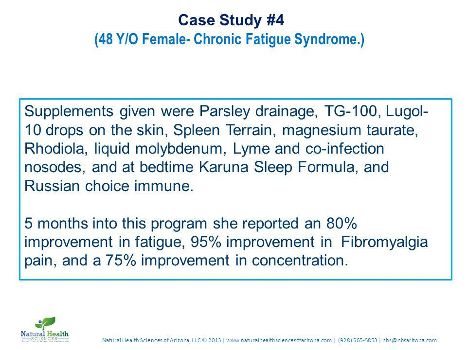 Natural Health Sciences of Arizona, LLC © 2013 | www.naturalhealthsciencesofarizona.com | (928) 565-5853 | nhs@nhsarizona.com Case Study #4 (48 Y/O Female- Chronic Fatigue Syndrome.) Supplements given were Parsley drainage, TG-100, Lugol- 10 drops on the skin, Spleen Terrain, magnesium taurate, Rhodiola, liquid molybdenum, Lyme and co-infection nosodes, and at bedtime Karuna Sleep Formula, and Russian choice immune.