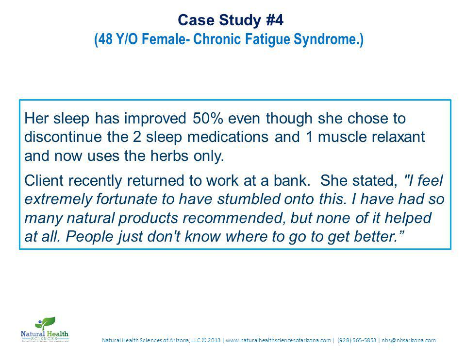 Natural Health Sciences of Arizona, LLC © 2013 | www.naturalhealthsciencesofarizona.com | (928) 565-5853 | nhs@nhsarizona.com Case Study #4 (48 Y/O Female- Chronic Fatigue Syndrome.) Her sleep has improved 50% even though she chose to discontinue the 2 sleep medications and 1 muscle relaxant and now uses the herbs only.