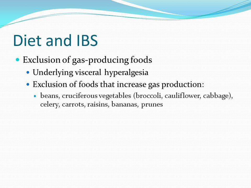 Diet and IBS Exclusion of gas-producing foods Underlying visceral hyperalgesia Exclusion of foods that increase gas production: beans, cruciferous vegetables (broccoli, cauliflower, cabbage), celery, carrots, raisins, bananas, prunes