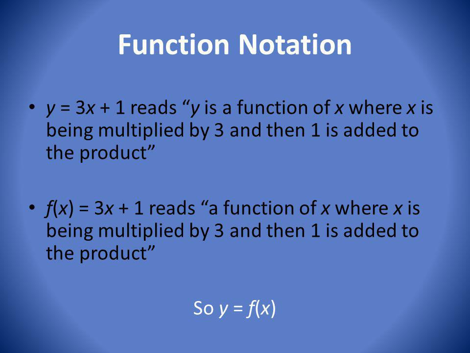 Function Notation y = 3x + 1 reads y is a function of x where x is being multiplied by 3 and then 1 is added to the product f(x) = 3x + 1 reads a function of x where x is being multiplied by 3 and then 1 is added to the product So y = f(x)