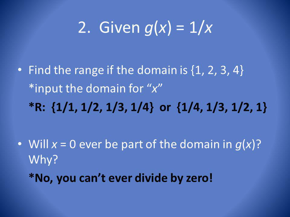 2. Given g(x) = 1/x Find the range if the domain is {1, 2, 3, 4} *input the domain for x *R: {1/1, 1/2, 1/3, 1/4} or {1/4, 1/3, 1/2, 1} Will x = 0 eve