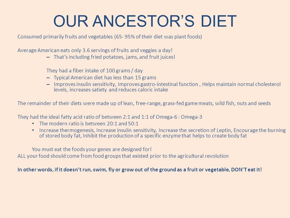 OUR ANCESTORS DIET Consumed primarily fruits and vegetables (65- 95% of their diet was plant foods) Average American eats only 3.6 servings of fruits