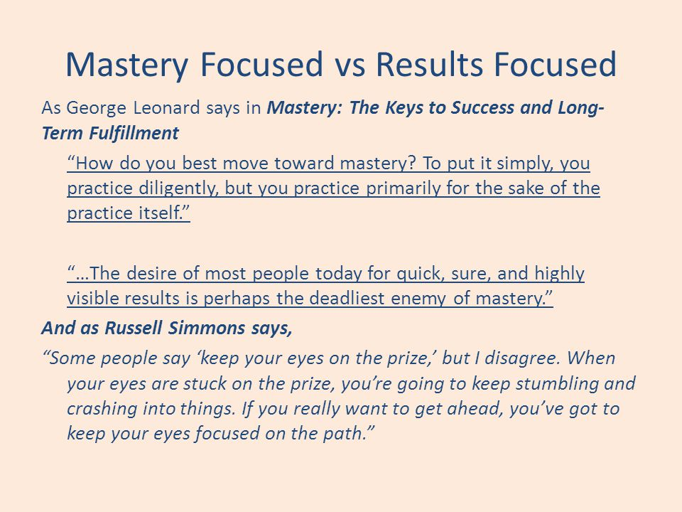 Mastery Focused vs Results Focused As George Leonard says in Mastery: The Keys to Success and Long- Term Fulfillment How do you best move toward maste