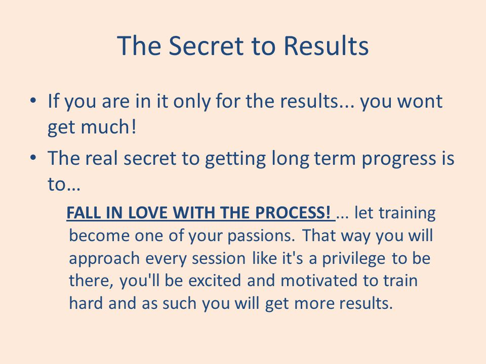 The Secret to Results If you are in it only for the results... you wont get much! The real secret to getting long term progress is to… FALL IN LOVE WI
