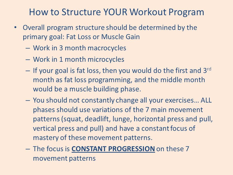 How to Structure YOUR Workout Program Overall program structure should be determined by the primary goal: Fat Loss or Muscle Gain – Work in 3 month ma