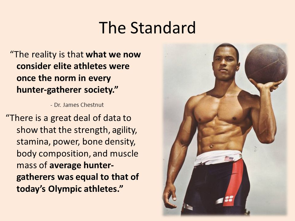 The Standard The reality is that what we now consider elite athletes were once the norm in every hunter-gatherer society. - Dr. James Chestnut There i
