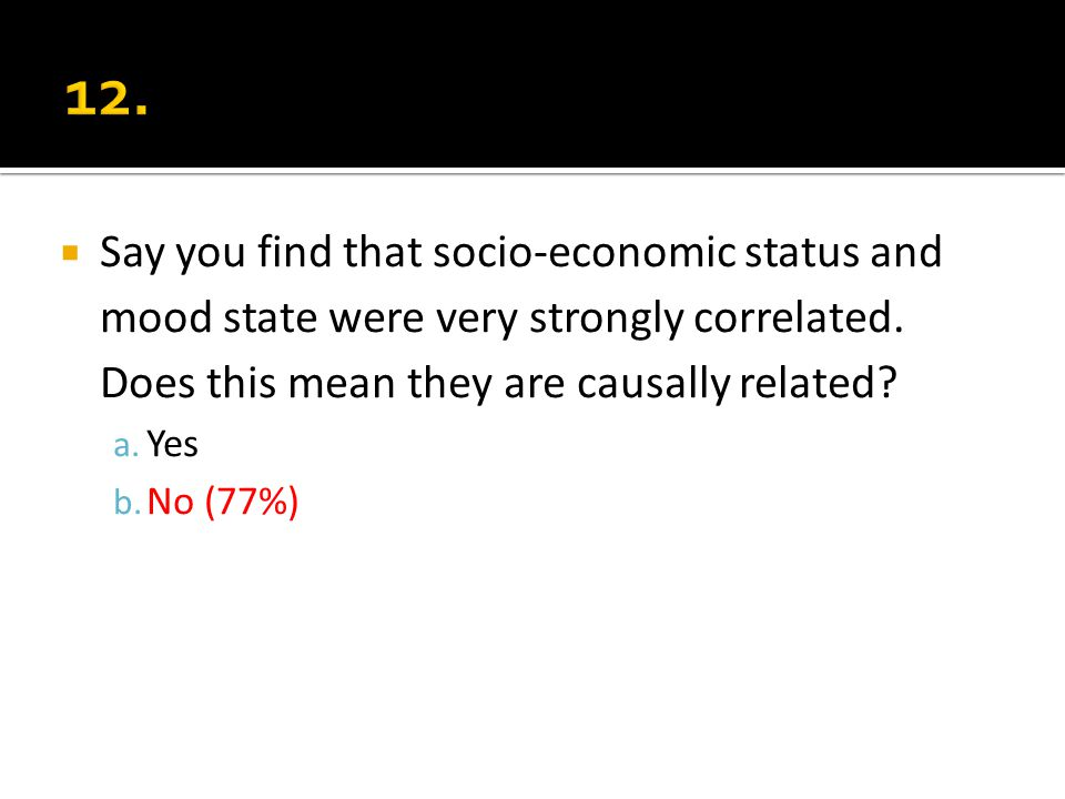 Say you find that socio-economic status and mood state were very strongly correlated. Does this mean they are causally related? a. Yes b. No (77%)