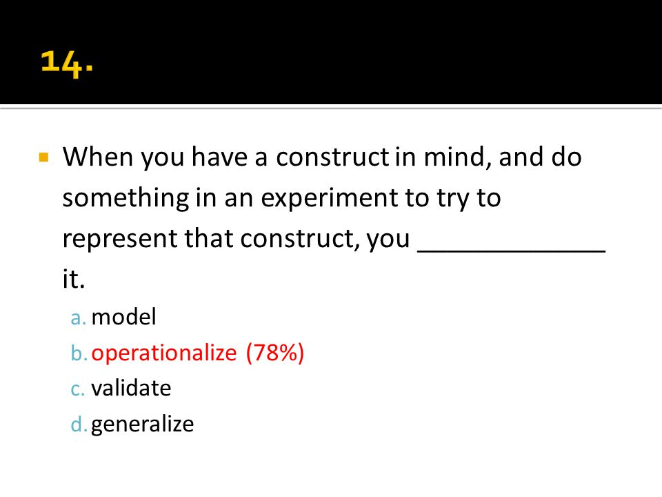 When you have a construct in mind, and do something in an experiment to try to represent that construct, you _____________ it. a. model b. operational