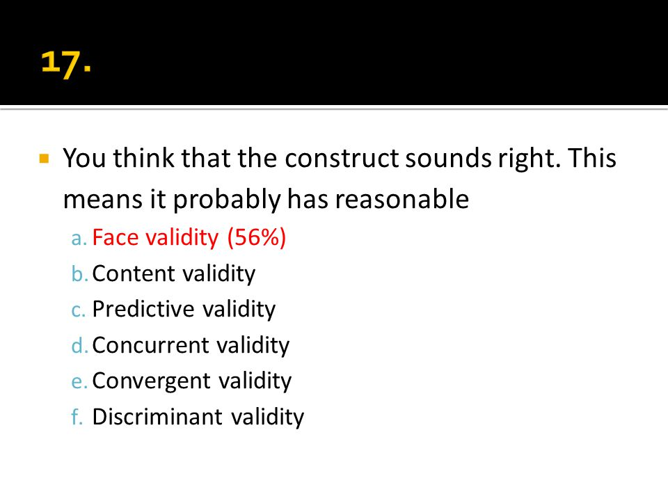 You think that the construct sounds right. This means it probably has reasonable a. Face validity (56%) b. Content validity c. Predictive validity d.
