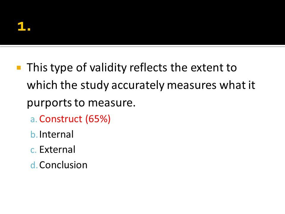 This type of validity reflects the extent to which the study accurately measures what it purports to measure. a. Construct (65%) b. Internal c. Extern