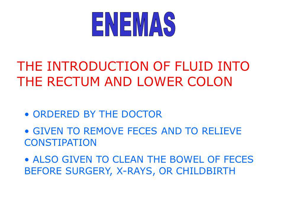 THE INTRODUCTION OF FLUID INTO THE RECTUM AND LOWER COLON ORDERED BY THE DOCTOR GIVEN TO REMOVE FECES AND TO RELIEVE CONSTIPATION ALSO GIVEN TO CLEAN