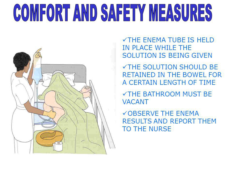 THE ENEMA TUBE IS HELD IN PLACE WHILE THE SOLUTION IS BEING GIVEN THE SOLUTION SHOULD BE RETAINED IN THE BOWEL FOR A CERTAIN LENGTH OF TIME THE BATHRO