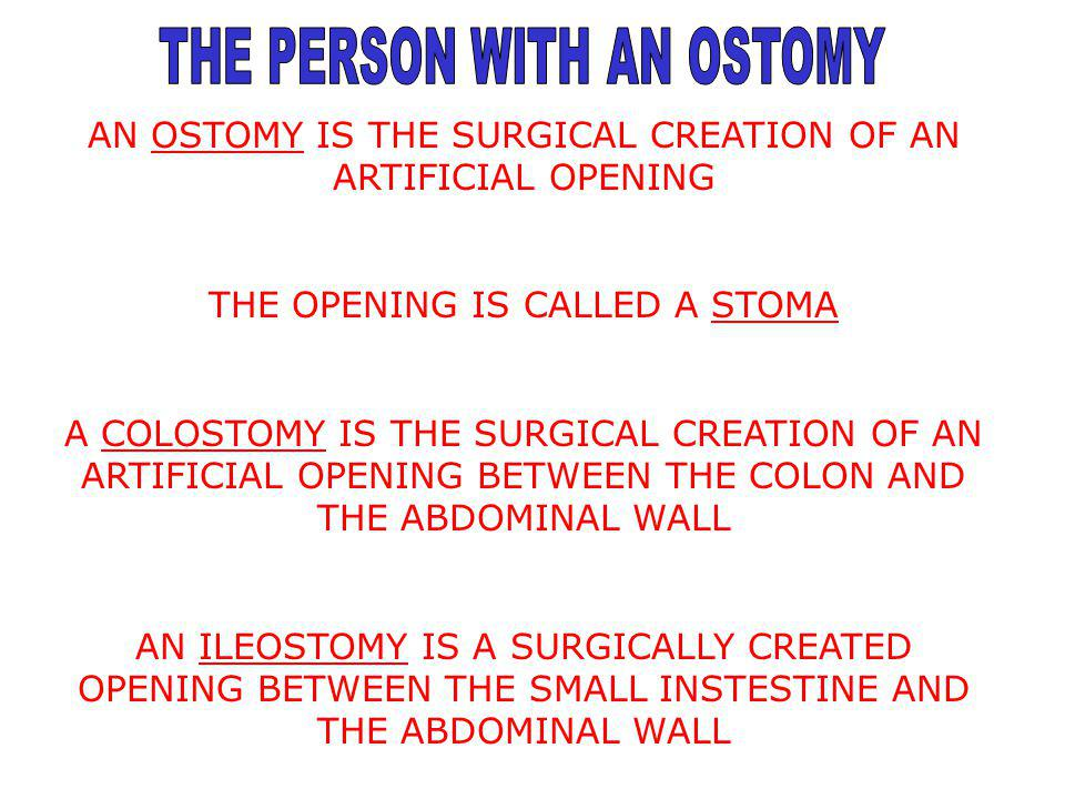 AN OSTOMY IS THE SURGICAL CREATION OF AN ARTIFICIAL OPENING THE OPENING IS CALLED A STOMA A COLOSTOMY IS THE SURGICAL CREATION OF AN ARTIFICIAL OPENIN