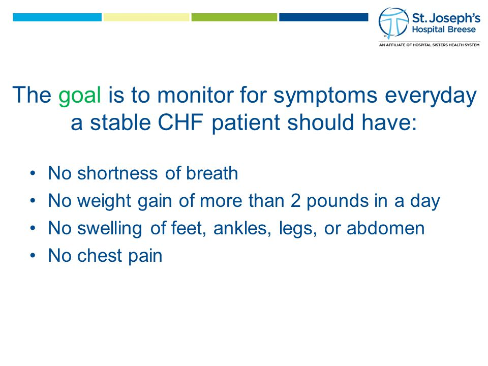 The goal is to monitor for symptoms everyday a stable CHF patient should have: No shortness of breath No weight gain of more than 2 pounds in a day No swelling of feet, ankles, legs, or abdomen No chest pain