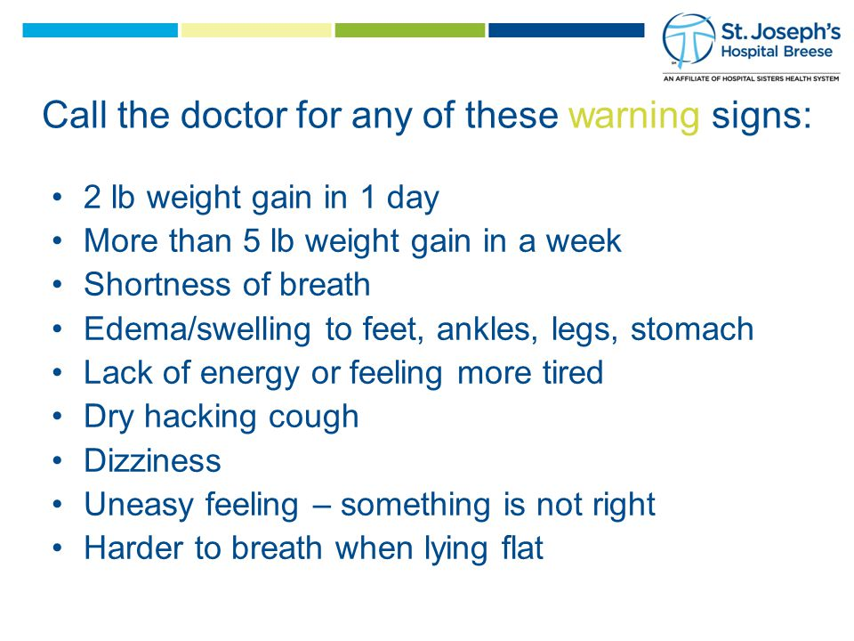 2 lb weight gain in 1 day More than 5 lb weight gain in a week Shortness of breath Edema/swelling to feet, ankles, legs, stomach Lack of energy or feeling more tired Dry hacking cough Dizziness Uneasy feeling – something is not right Harder to breath when lying flat Call the doctor for any of these warning signs: