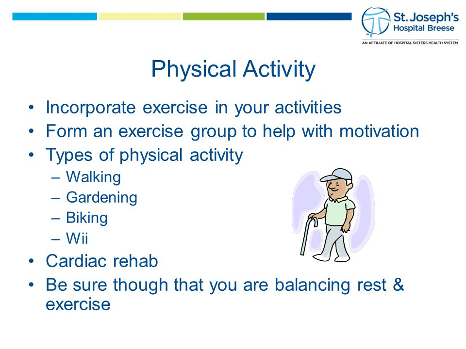 Physical Activity Incorporate exercise in your activities Form an exercise group to help with motivation Types of physical activity –Walking –Gardening –Biking –Wii Cardiac rehab Be sure though that you are balancing rest & exercise