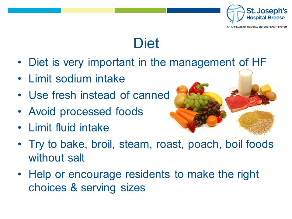 Diet Diet is very important in the management of HF Limit sodium intake Use fresh instead of canned Avoid processed foods Limit fluid intake Try to bake, broil, steam, roast, poach, boil foods without salt Help or encourage residents to make the right choices & serving sizes