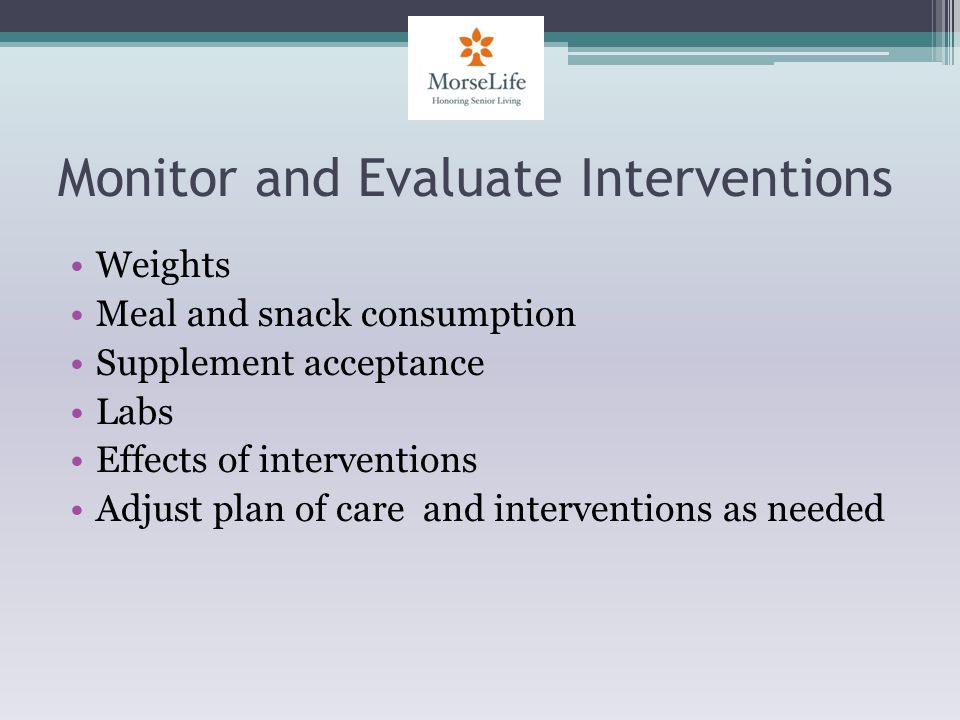 Monitor and Evaluate Interventions Weights Meal and snack consumption Supplement acceptance Labs Effects of interventions Adjust plan of care and interventions as needed