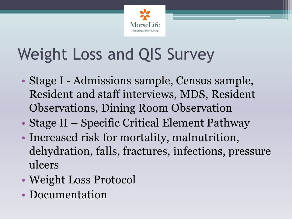 Weight Loss and QIS Survey Stage I - Admissions sample, Census sample, Resident and staff interviews, MDS, Resident Observations, Dining Room Observation Stage II – Specific Critical Element Pathway Increased risk for mortality, malnutrition, dehydration, falls, fractures, infections, pressure ulcers Weight Loss Protocol Documentation