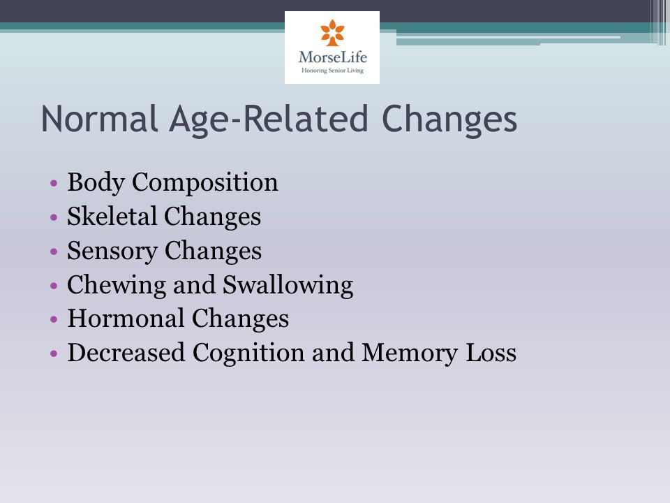 Normal Age-Related Changes Body Composition Skeletal Changes Sensory Changes Chewing and Swallowing Hormonal Changes Decreased Cognition and Memory Loss