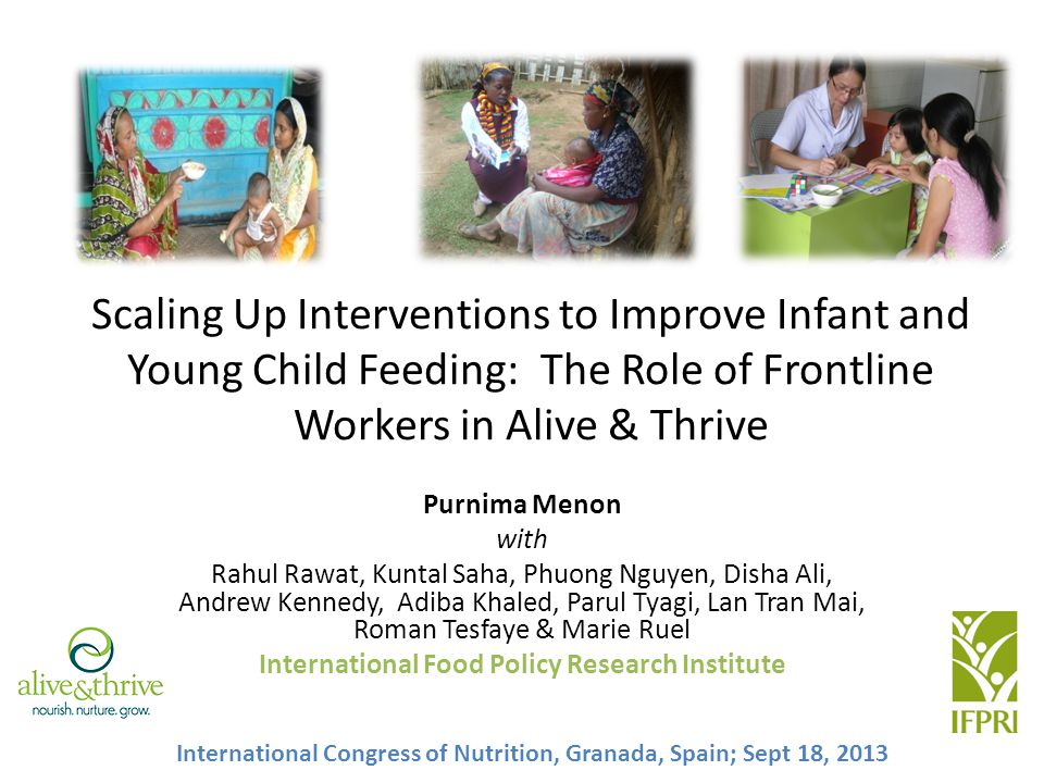 Scaling Up Interventions to Improve Infant and Young Child Feeding: The Role of Frontline Workers in Alive & Thrive Purnima Menon with Rahul Rawat, Kuntal Saha, Phuong Nguyen, Disha Ali, Andrew Kennedy, Adiba Khaled, Parul Tyagi, Lan Tran Mai, Roman Tesfaye & Marie Ruel International Food Policy Research Institute International Congress of Nutrition, Granada, Spain; Sept 18, 2013