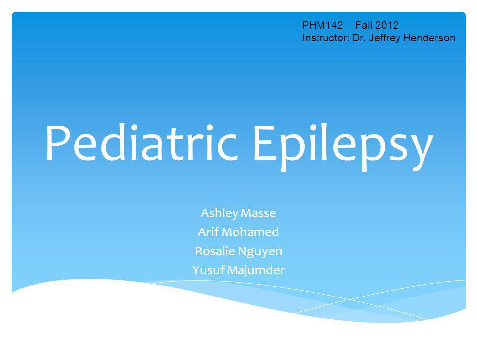 Pediatric Epilepsy Ashley Masse Arif Mohamed Rosalie Nguyen Yusuf Majumder PHM142 Fall 2012 Instructor: Dr. Jeffrey Henderson