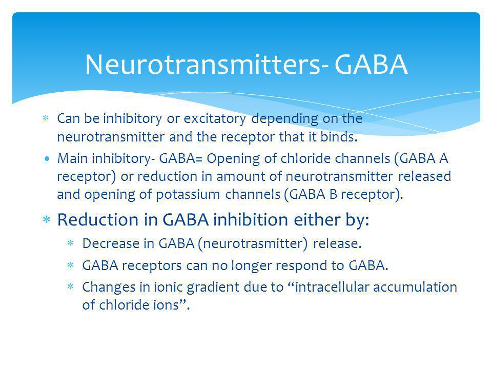 Neurotransmitters- GABA Can be inhibitory or excitatory depending on the neurotransmitter and the receptor that it binds. Main inhibitory- GABA= Openi