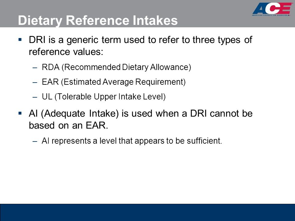 Dietary Reference Intakes DRI is a generic term used to refer to three types of reference values: –RDA (Recommended Dietary Allowance) –EAR (Estimated Average Requirement) –UL (Tolerable Upper Intake Level) AI (Adequate Intake) is used when a DRI cannot be based on an EAR.