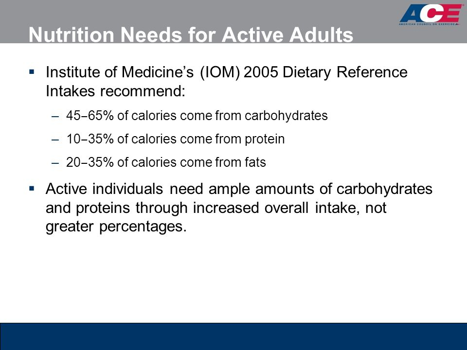 Nutrition Needs for Active Adults Institute of Medicines (IOM) 2005 Dietary Reference Intakes recommend: –45 65% of calories come from carbohydrates –10 35% of calories come from protein –20 35% of calories come from fats Active individuals need ample amounts of carbohydrates and proteins through increased overall intake, not greater percentages.