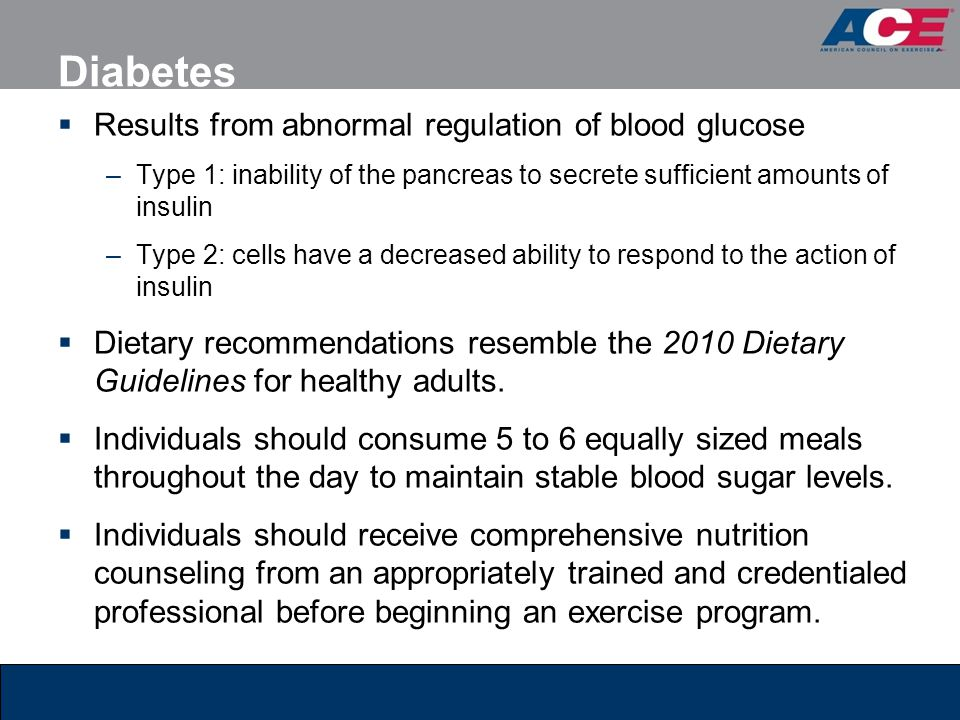 Diabetes Results from abnormal regulation of blood glucose –Type 1: inability of the pancreas to secrete sufficient amounts of insulin –Type 2: cells have a decreased ability to respond to the action of insulin Dietary recommendations resemble the 2010 Dietary Guidelines for healthy adults.