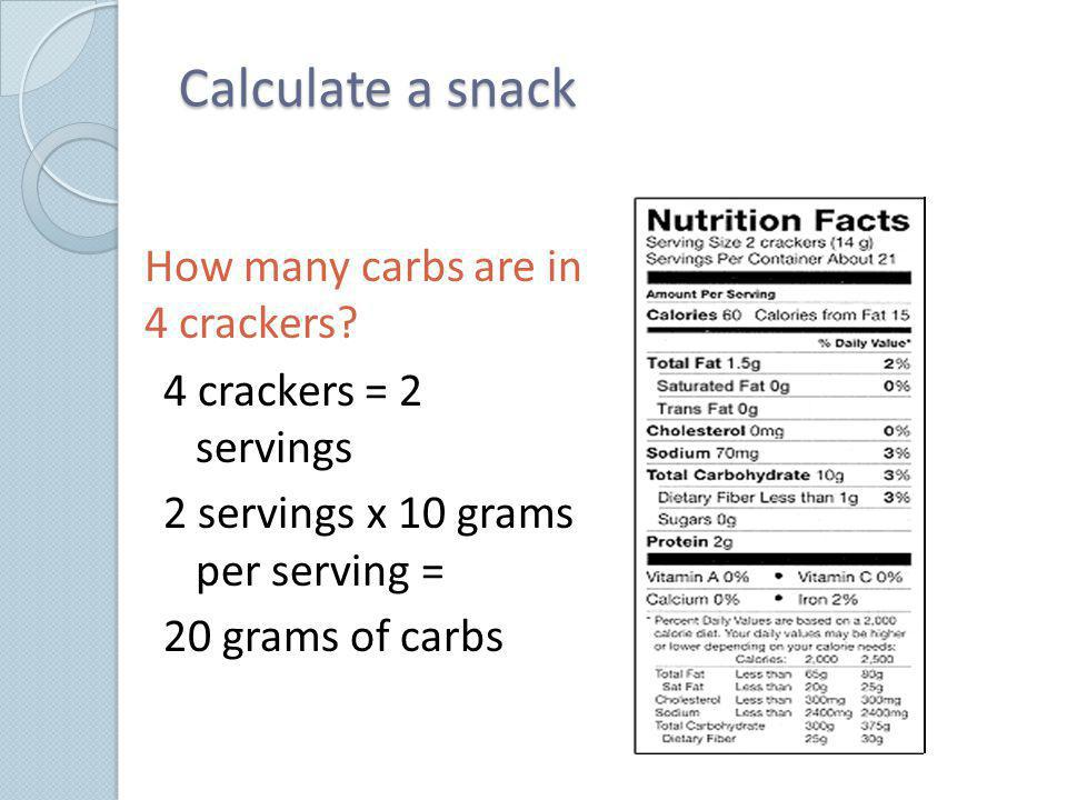Calculate a snack How many carbs are in 4 crackers? 4 crackers = 2 servings 2 servings x 10 grams per serving = 20 grams of carbs