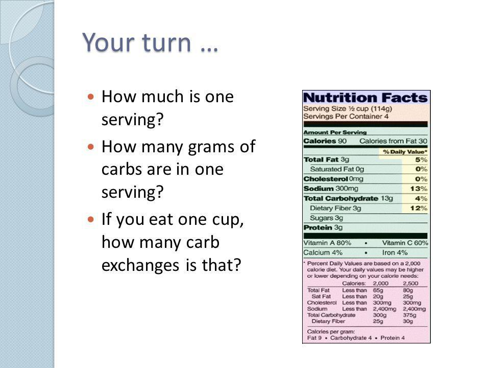 Your turn … How much is one serving? How many grams of carbs are in one serving? If you eat one cup, how many carb exchanges is that?