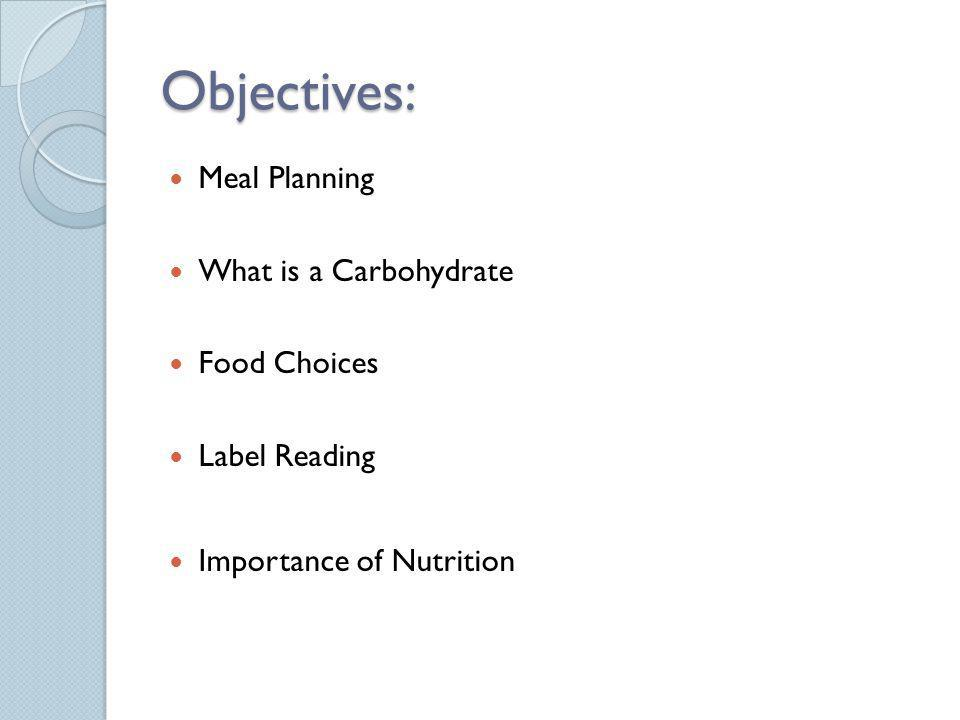 Objectives: Meal Planning What is a Carbohydrate Food Choices Label Reading Importance of Nutrition