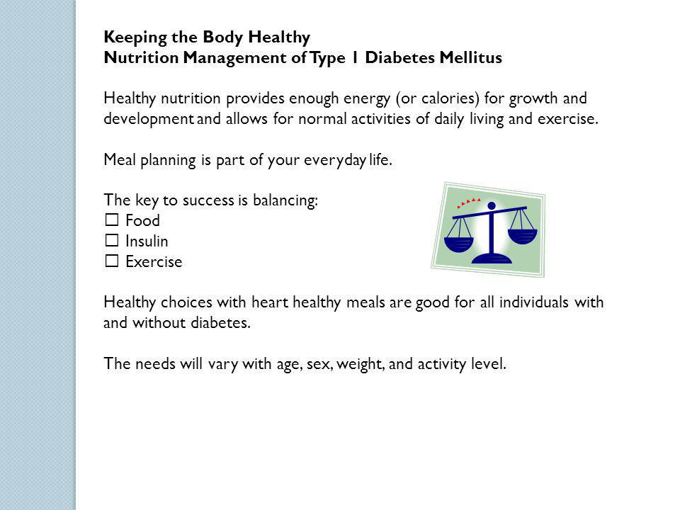 Keeping the Body Healthy Nutrition Management of Type 1 Diabetes Mellitus Healthy nutrition provides enough energy (or calories) for growth and develo