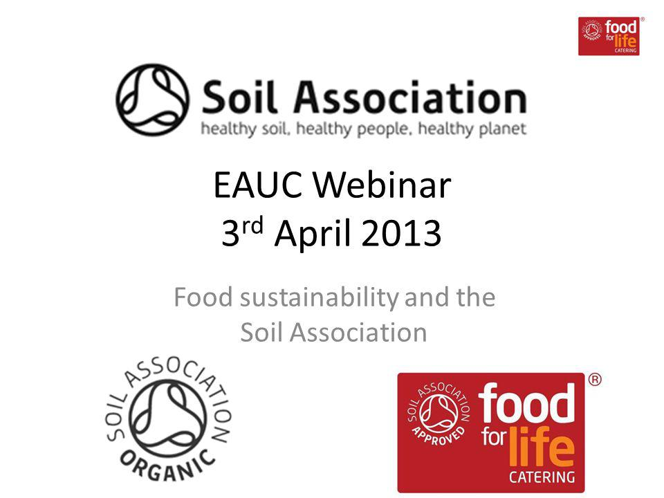 EAUC Webinar 3 rd April 2013 Food sustainability and the Soil Association