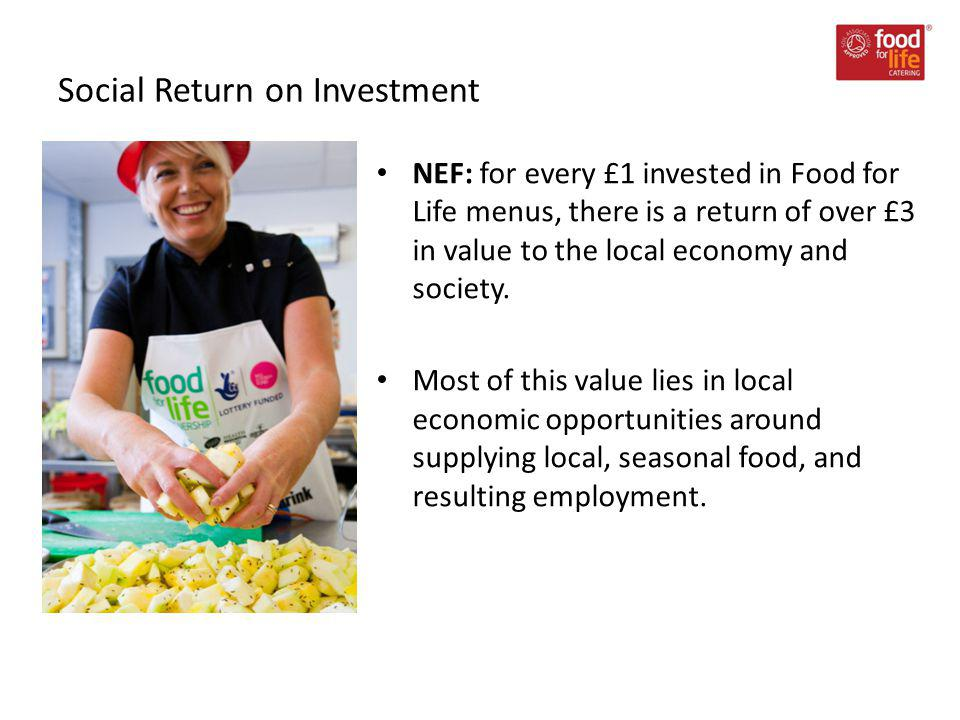 Social Return on Investment NEF: for every £1 invested in Food for Life menus, there is a return of over £3 in value to the local economy and society.