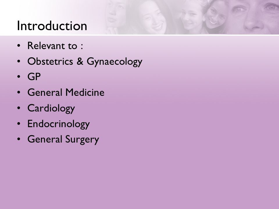 Introduction Relevant to : Obstetrics & Gynaecology GP General Medicine Cardiology Endocrinology General Surgery