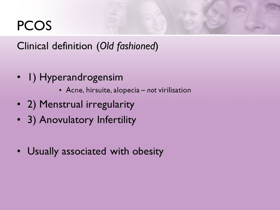 PCOS Clinical definition (Old fashioned) 1) Hyperandrogensim Acne, hirsuite, alopecia – not virilisation 2) Menstrual irregularity 3) Anovulatory Infe