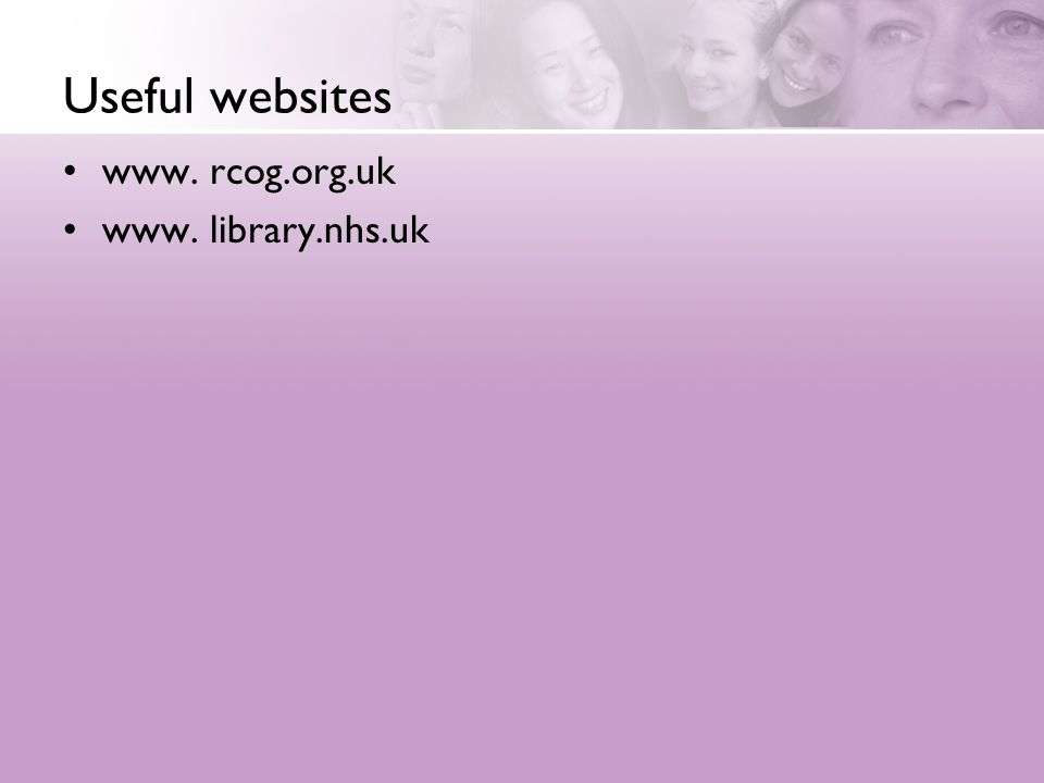 Useful websites www. rcog.org.uk www. library.nhs.uk