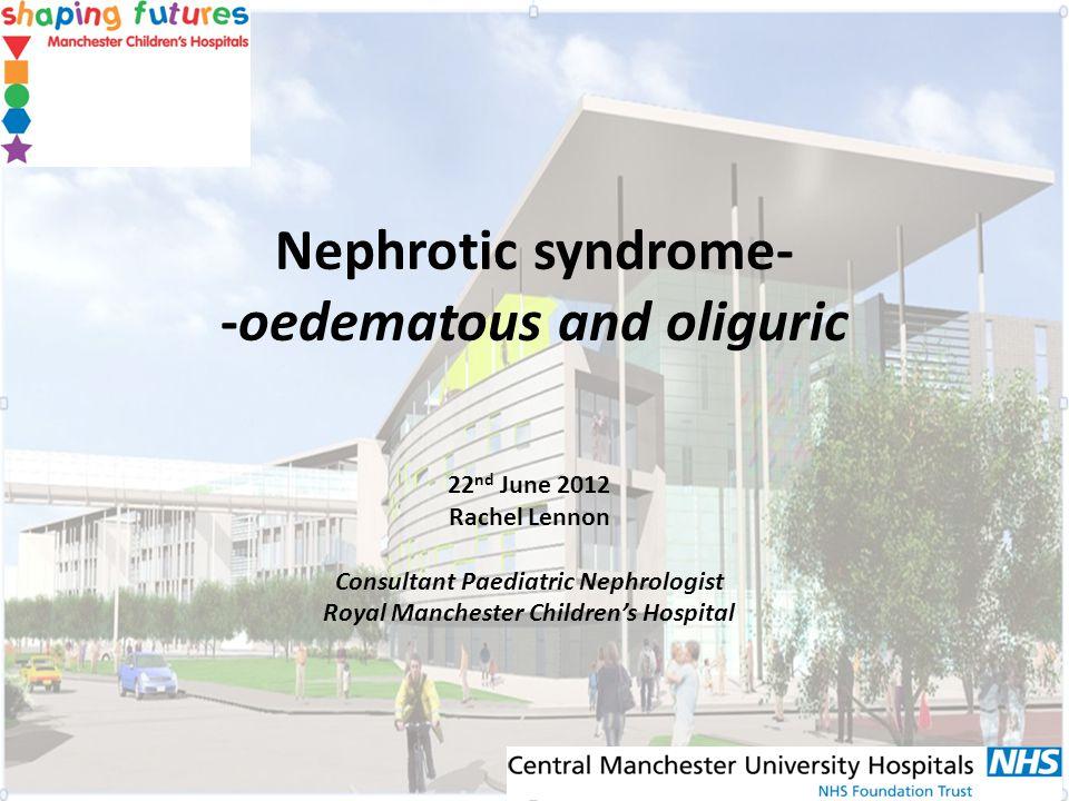 Nephrotic syndrome- -oedematous and oliguric 22 nd June 2012 Rachel Lennon Consultant Paediatric Nephrologist Royal Manchester Childrens Hospital