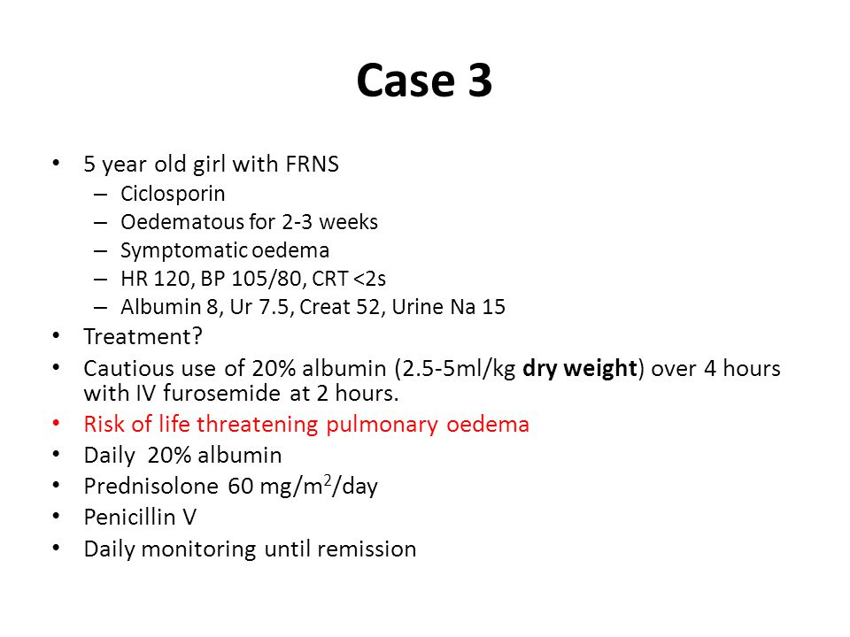 Case 3 5 year old girl with FRNS – Ciclosporin – Oedematous for 2-3 weeks – Symptomatic oedema – HR 120, BP 105/80, CRT <2s – Albumin 8, Ur 7.5, Creat 52, Urine Na 15 Treatment.